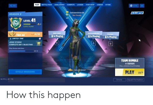 Squad, Formation, and Cross: PLAY  BATTLE PASS  CHALLENGES  COMPETE  LOCKER  ITEM SHOP  CAREER  STORE  36  O475  TashawnOnerule  NA-EAST  SEASON X  Not Ready  LEVEL 41  3,370 /6,100  BATTLE PASS  NSK Aim  AshtianBlake  4/10  Pxmqs-  TIER 44  Is Playing  Is Playing  Is Playing  LIMITED-TIME  JUNK STORM  XP  +1  COMPLETE ANY 1 OBJECTIVE!  500  Play Arena matches  2/3  TEAM RUMBLE  i SQUADS  FILL (CROSS-PLATFORM)  +110% XP B0OST  PLAY  CYCLE MISSIONS  56 FPS [Į 48 ↑ 70]  Squad Formation  Emote How this happen