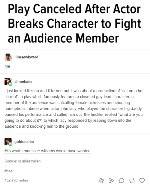 "Bae, Tennessee, and Humans of Tumblr: Play Canceled After Actor  Breaks Character to Fight  an Audience Member  lilmsawkward  Me  slimehater  I just looked this up and it turned out it was about a production of ""cat on a hot  tin roof"", a play which famously features a closeted gay lead character. a  member of the audience was catcalling female actresses and shouting  homophobic abuse when actor john lacy, who played the character big daddy,  paused his performance and called him out. the heckler replied what are you  going to do about it?"" to which lacy responded by leaping down into the  audience and knocking him to the ground.  when actor john lacy  goldenaltar  #its what tennessee williams would have wanted  Source: scarliestrallen  #bae  52,793 notes"
