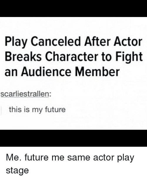 Future, Memes, and Fight: Play Canceled After Actor  Breaks Character to Fight  an Audience Member  scarliestrallen:  this is my future Me. future me same actor play stage