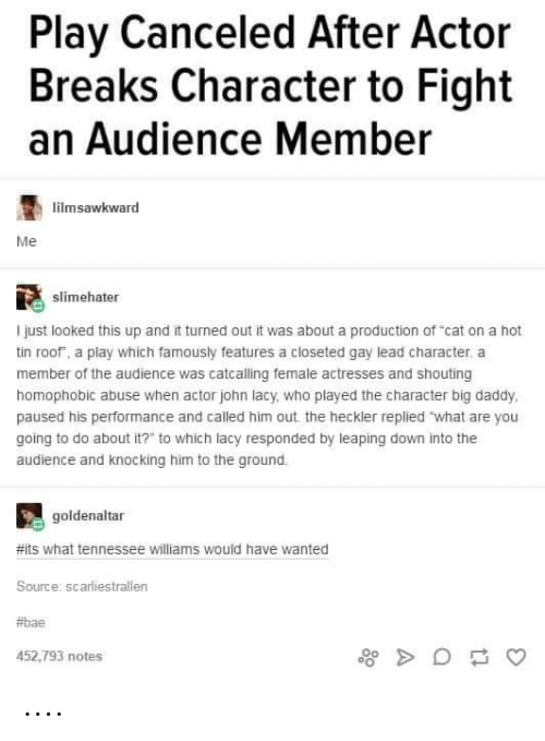 "Bae, Tumblr, and Tennessee: Play Canceled After Actor  Breaks Character to Fight  an Audience Member  limsawkward  Me  slimehater  I just looked this up and it turned out it was about a production of ""cat on a hot  tin roof, a play which famously features a closeted gay lead character, a  member of the audience was catcalling female actresses and shouting  homophobic abuse when actor john lacy, who played the character big daddy  paused his performance and called him out the heckler replied what are you  going to do about it?"" to which lacy responded by leaping down into the  audience and knocking him to the ground.  goldenaltar  #its what tennessee williams would have wanted  Source: scarliestrallen  #bae  452,793 notes ...."