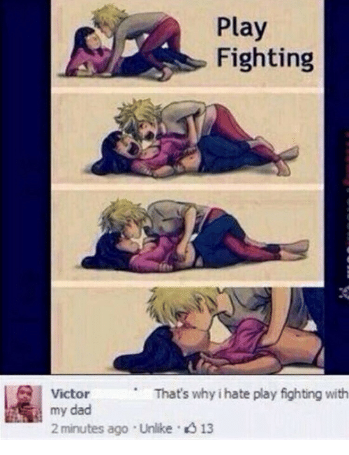 Dad, Play, and Fighting: Play  Fighting  Victor  That's why i hate play fighting with  my dad  2 minutes ago Unlike13