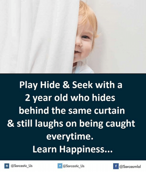 Curtains, Play, and Hide: Play Hide & Seek with a  2 year old who hides  behind the same curtain  & still laughs on being caught  everytime.  Learn Happiness...  If @@sarcastic Us  @Sarcastic us  @Sarcasmlol