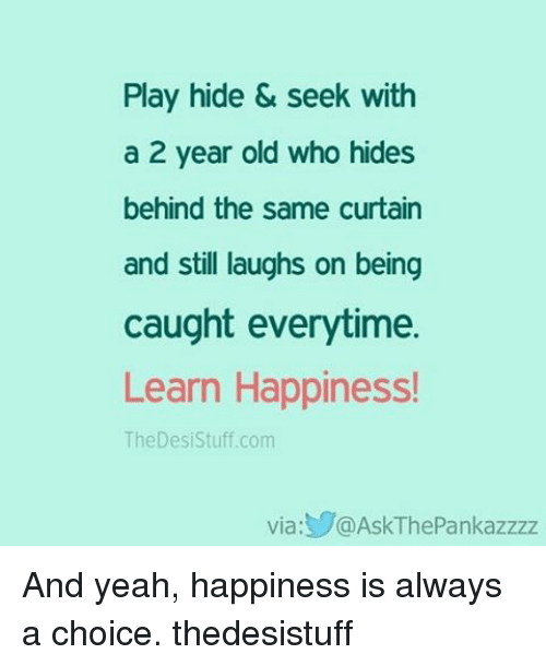 Memes, Yeah, and Stuff: Play hide & seek with  a 2 year old who hides  behind the same curtain  and still laughs on being  caught everytime.  Learn Happiness!  The Desi Stuff.com  Via  S@AskThePankazzzz And yeah, happiness is always a choice. thedesistuff