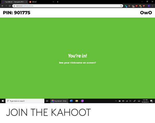 Kahoot, Game, and Search: Play Kahoot! - Enter game PIN he x  Kahoot  +  C  kahoot.it/v2/instructions  ASP  Of  PIN: 901775  OwO  You're in!  See your nickname on screen?  1:51 PM  Type here to search  Play Kahoot! Enter..  10/30/2019  ..  i JOIN THE KAHOOT