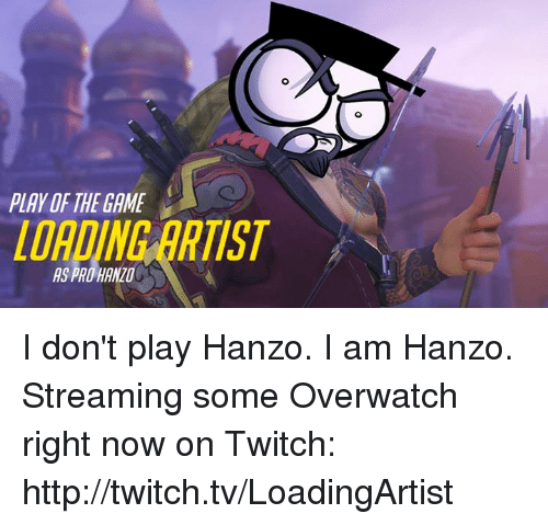 Memes, The Game, and Twitch: PLAY OF THE GAME  LOADING ARTIST  AS PRO HANZO I don't play Hanzo. I am Hanzo. Streaming some Overwatch right now on Twitch: http://twitch.tv/LoadingArtist