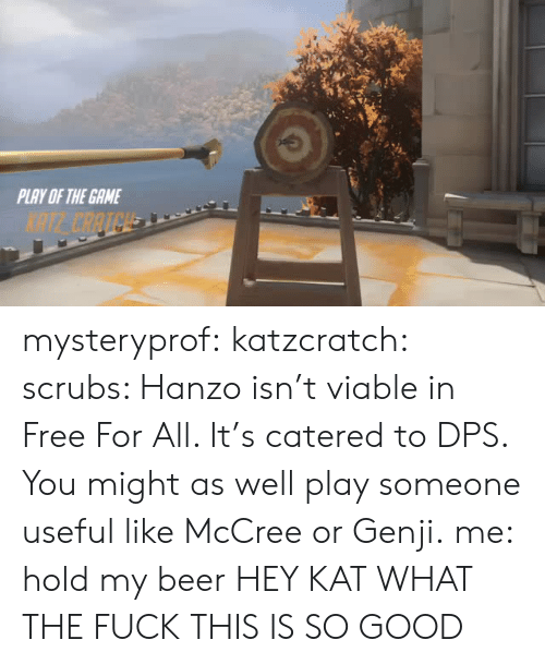 Beer, Scrubs, and The Game: PLAY OF THE GAME  NTE CAATCH mysteryprof:  katzcratch: scrubs: Hanzo isn't viable in Free For All. It's catered to DPS. You might as well play someone useful like McCree or Genji.me: hold my beer HEY KAT WHAT THE FUCK THIS IS SO GOOD
