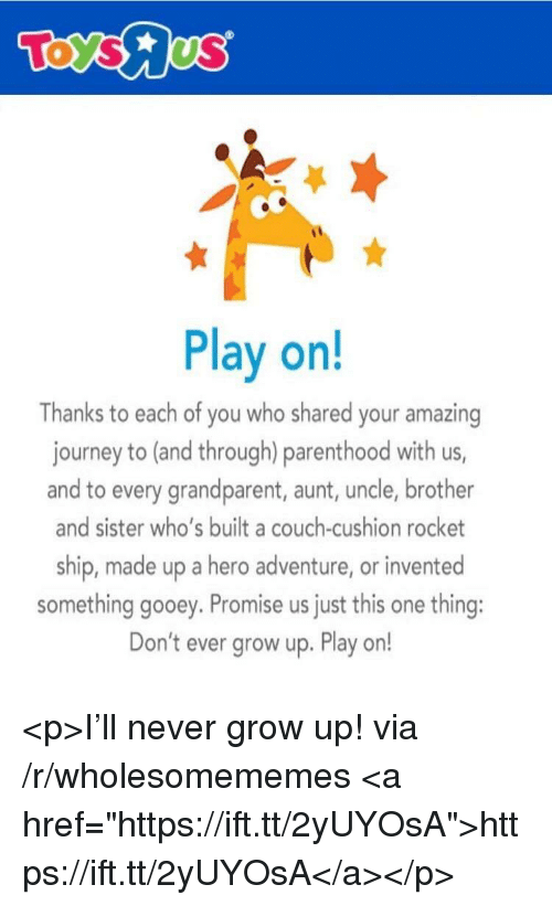 """Journey, Couch, and Parenthood: Play on!  Thanks to each of you who shared your amazing  journey to (and through) parenthood with us,  and to every grandparent, aunt, uncle, brother  and sister who's built a couch-cushion rocket  ship, made up a hero adventure, or invented  something gooey. Promise us just this one thing:  Don't ever grow up. Play on! <p>I'll never grow up! via /r/wholesomememes <a href=""""https://ift.tt/2yUYOsA"""">https://ift.tt/2yUYOsA</a></p>"""