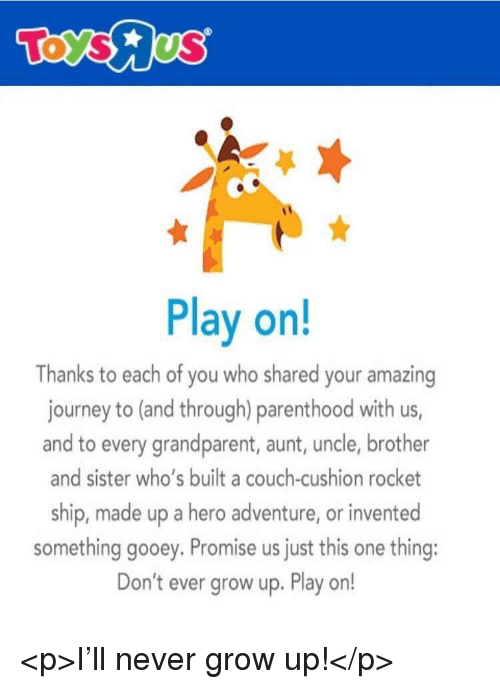 Journey, Couch, and Parenthood: Play on!  Thanks to each of you who shared your amazing  journey to (and through) parenthood with us,  and to every grandparent, aunt, uncle, brother  and sister who's built a couch-cushion rocket  ship, made up a hero adventure, or invented  something gooey. Promise us just this one thing:  Don't ever grow up. Play on! <p>I'll never grow up!</p>