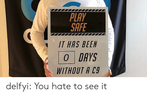 Tumblr, Blog, and Http: PLAY  SAFE  IT HAS BEEN  O DAYS  WITHOUT A C9 delfyi:  You hate to see it