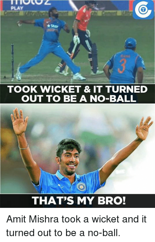Memes, 🤖, and Wicket: PLAY  *Star  TOOK WICKET & IT TURNED  OUT TO BE A NO-BALL  THAT'S MY BRO! Amit Mishra took a wicket and it turned out to be a no-ball.