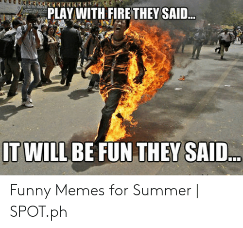Play With Fire They Said It Will Be Fun They Said Funny