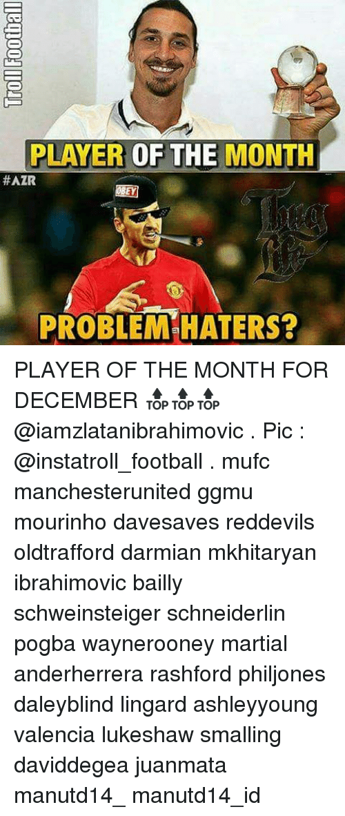 Memes, Martial, and 🤖: PLAYER  OF THE MONTH  #AZR  PROBLEM HATERS? PLAYER OF THE MONTH FOR DECEMBER 🔝🔝🔝 @iamzlatanibrahimovic . Pic : @instatroll_football . mufc manchesterunited ggmu mourinho davesaves reddevils oldtrafford darmian mkhitaryan ibrahimovic bailly schweinsteiger schneiderlin pogba waynerooney martial anderherrera rashford philjones daleyblind lingard ashleyyoung valencia lukeshaw smalling daviddegea juanmata manutd14_ manutd14_id
