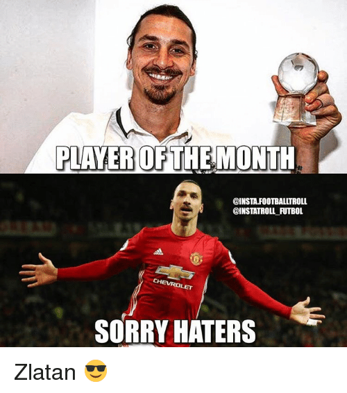 Memes, 🤖, and Player: PLAYER OF  THE MONTH  @INSTA.FOOTBALLTROLL  @INSTATROLL FUTBOL  SORRY HATERS Zlatan 😎