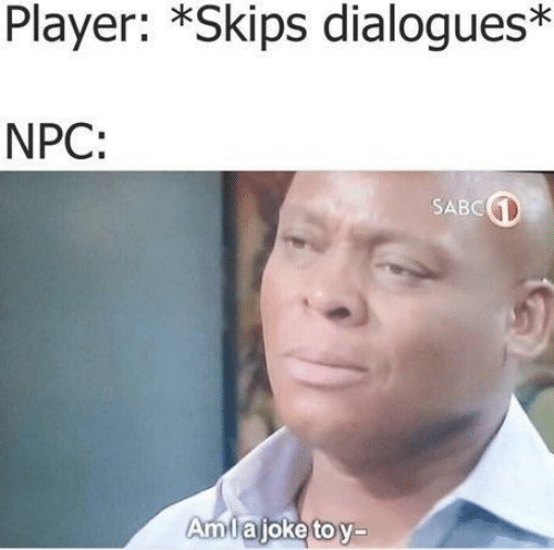Player, Npc, and  Skips: Player: *Skips dialogues*  NPC:  SABC  AmTajoketov-