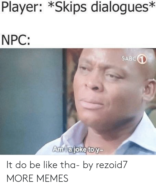 Be Like, Dank, and Memes: Player: *Skips dialogues*  NPC:  SABC  AmTajoketov- It do be like tha- by rezoid7 MORE MEMES