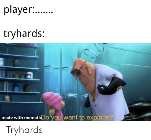 Player tryhards made with mematicdo you want to explode? tryhards
