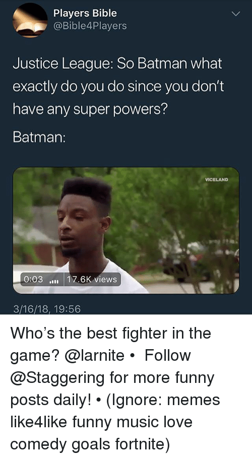 Batman, Funny, and Goals: Players Bible  @Bible4Players  Justice League: So Batman what  exactly do you do since you don't  have any super powers?  Batman:  VICELAND  0:03 17.6K views  3/16/18, 19:56 Who's the best fighter in the game? @larnite • ➫➫➫ Follow @Staggering for more funny posts daily! • (Ignore: memes like4like funny music love comedy goals fortnite)