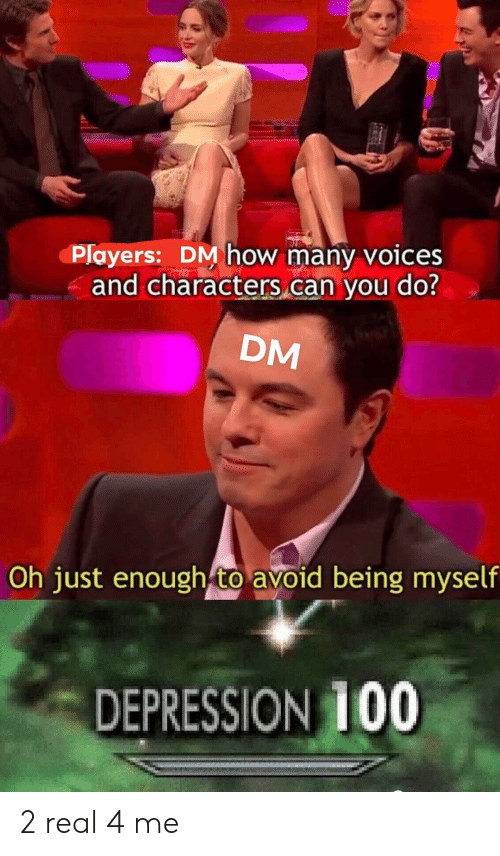 Depression, DnD, and How: Players: DM how many voices  and characters can you do?  DM  Oh just enough to avoid being myself  DEPRESSION 100 2 real 4 me