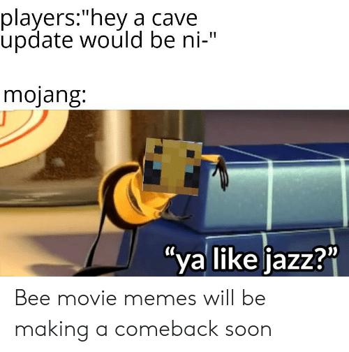 """Bee Movie, Memes, and Soon...: players:""""hey a cave  update would be ni-""""  mojang:  """"ya like jazz?"""" Bee movie memes will be making a comeback soon"""