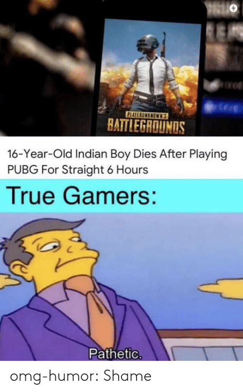 Omg, True, and Tumblr: PLAYERUMENOWN'S  HATTLEGROUNDS  16-Year-Old Indian Boy Dies After Playing  PUBG For Straight 6 Hours  True Gamers:  Pathetic. omg-humor:  Shame