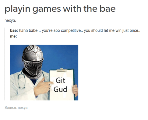 Bae, Games, and Humans of Tumblr: playin games with the bae  nexya:  bae: haha babe .. you're soo competitive.. you should let me win just once..  me:  Git  Gud  Source: nexya