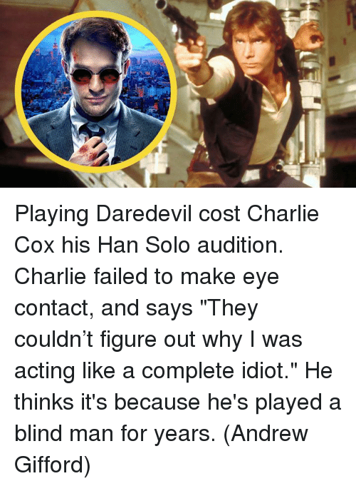 "Charlie, Han Solo, and Memes: Playing Daredevil cost Charlie Cox his Han Solo audition. Charlie failed to make eye contact, and says ""They couldn't figure out why I was acting like a complete idiot."" He thinks it's because he's played a blind man for years.  (Andrew Gifford)"