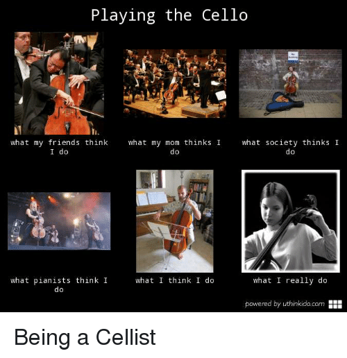 Friends, What I Really Do, and Mom: Playing the Cello  what my friends think what my mom thinks  what society thinks I  I do  0  what pianists think I  do  what I think I do  what I really do  powered by uthinkido.com