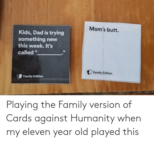 Cards Against Humanity, Family, and Old: Playing the Family version of Cards against Humanity when my eleven year old played this