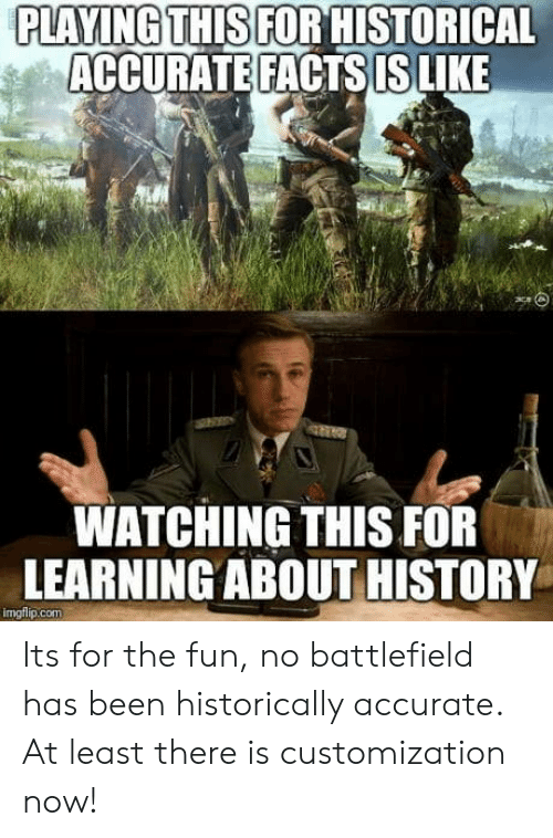 Facts, History, and Historical: PLAYING THIS FOR HISTORICAL  ACCURATE FACTS IS LIKE  WATCHING THIS FOR  LEARNINGABOUT HISTORY  imgflip.com Its for the fun, no battlefield has been historically accurate. At least there is customization now!