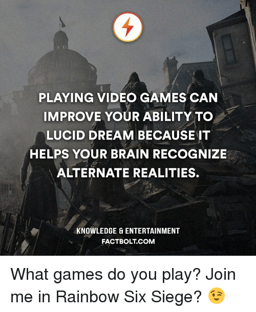 Memes, join.me, and Rainbow: PLAYING VIDEO GAMES CAN  IMPROVE YOUR ABILITY TO  LUCID DREAM BECAUSE IT  HELPS YOUR BRAIN RECOGNIZE  ALTERNATE REALITIES.  KNOWLEDGE & ENTERTAINMENT  FACT BOLT COM What games do you play? Join me in Rainbow Six Siege? 😉
