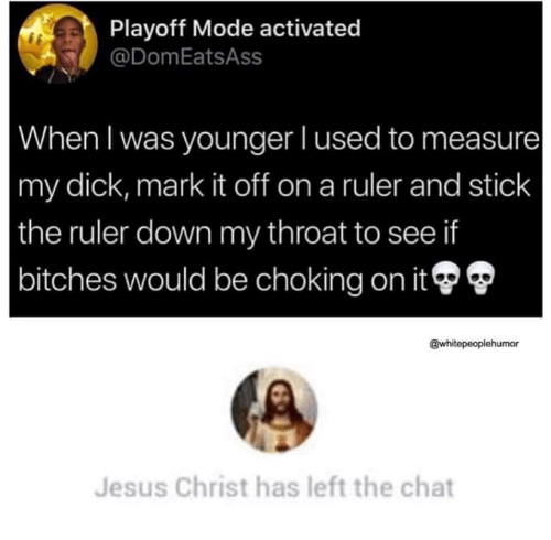 Jesus, Chat, and Dick: Playoff Mode activated  @DomEatsAss  When I was younger l used to measure  my dick, mark it off on a ruler and stick  the ruler down my throat to see if  bitches would be choking on it®  @whitepeoplehumor  Jesus Christ has left the chat
