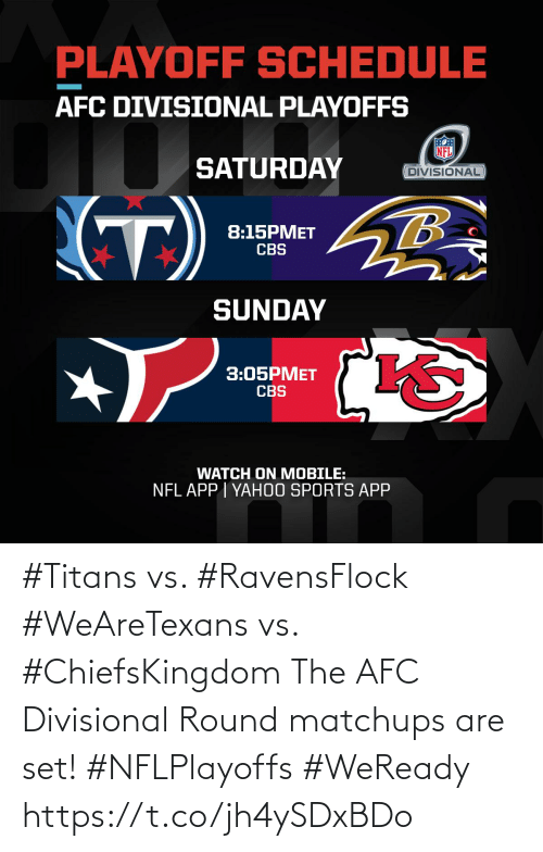Memes, Nfl, and Sports: PLAYOFF SCHEDULE  AFC DIVISIONAL PLAYOFFS  SATURDAY  DIVISIONAL  (T)  8:15PMET  CBS  SUNDAY  3:05PMET  CBS  WATCH ON MOBILE:  NFL APP I YAH0O SPORTS APP #Titans vs. #RavensFlock #WeAreTexans vs. #ChiefsKingdom  The AFC Divisional Round matchups are set! #NFLPlayoffs #WeReady https://t.co/jh4ySDxBDo