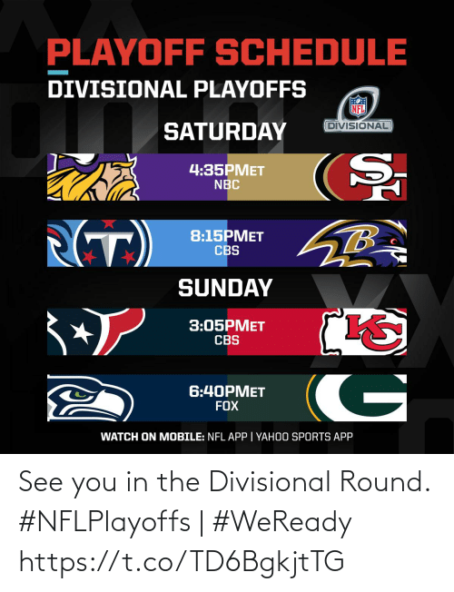 Memes, Nfl, and Sports: PLAYOFF SCHEDULE  DIVISIONAL PLAYOFFS  DIVISIONAL  SATURDAY  4:35PMET  NBC  (T)  8:15PMET  CBS  SUNDAY  3:05PMET  CBS  G  6:40PMET  FOX  WATCH ON MOBILE: NFL APP | YAHOO SPORTS APP See you in the Divisional Round.   #NFLPlayoffs | #WeReady https://t.co/TD6BgkjtTG