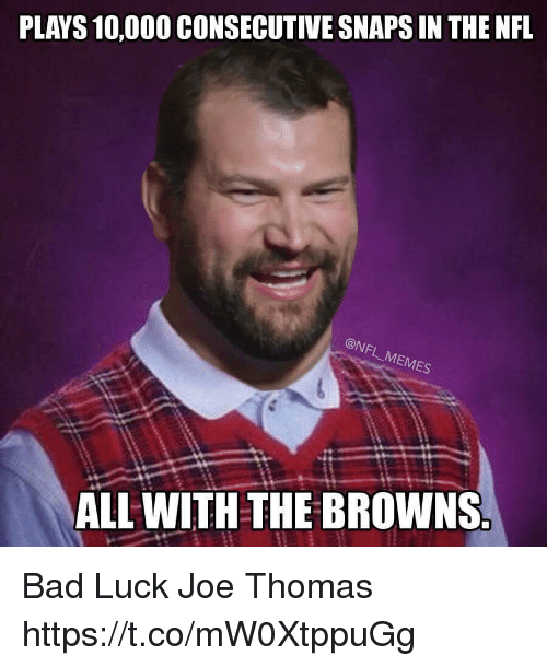 Bad, Football, and Memes: PLAYS 10,000 CONSECUTIVE SNAPS IN THE NFL  MEMES  ALL WITH THE BROWNS Bad Luck Joe Thomas https://t.co/mW0XtppuGg