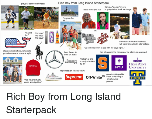 "Af, America, and Beer: plays at least one of these  Rich Boy from Long Island Starterpack  thinks a ""fun day"" in nyc  either loves shit like: is going to the stock exchange  UTTLETOI  ""you cop the  alc?""  or:  ""mad lit  bro""  ""the boys""  the boys""  the boys""  INE  dad works in finance/business  will work for dad right after college  ""yo so l was down at sag with my boys right...""  stays on north shore, refuses to  go to low-income towns at night  has a house in the hamptons, fire island, or cape cod  beer, boats, &  beer on boats  ""im high af and  a cop just walked  e by lol""  HIGH PoINT  UNIVERSITY  MAKE AMERICA  GREAT AGAIN  NYU  hypebeast on ""casual"" days  goes to colleges like  Supreme  Off-White  hess or wny league  TRINITY  'has never actually  cared about politics*  b/c of alumni  parents"