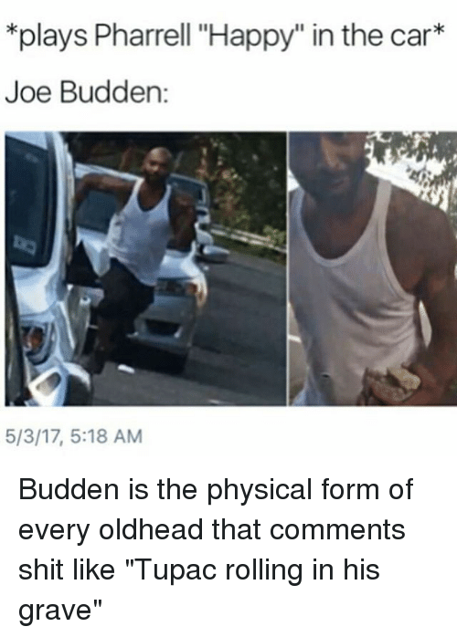 "Joe Budden, Memes, and Pharrell: *plays Pharrell ""Happy"" in the car  Joe Budden  5/3/17, 5:18 AM Budden is the physical form of every oldhead that comments shit like ""Tupac rolling in his grave"""