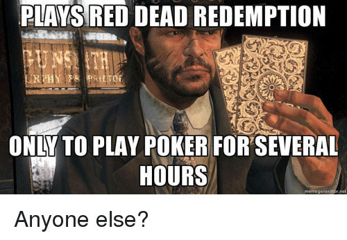 Memes, Red Dead Redemption, and 🤖: PLAYS RED DEAD REDEMPTION  ETO  ONLY TO PLAY POKER FORSEVERAL  HOURS  memegenerator net Anyone else?