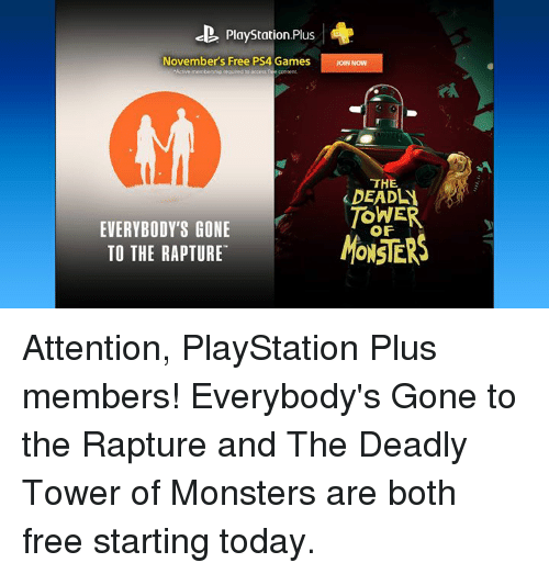 Dank, Monster, and PlayStation: PlayStation.Plus  November's Free PS4 Games  Joe Now  Adve members' peegured to access  tree oontent.  THE  TOWER  EVERYBODY'S GONE  TO THE RAPTURE Attention, PlayStation Plus members! Everybody's Gone to the Rapture and The Deadly Tower of Monsters are both free starting today.