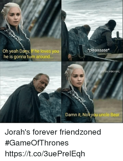 Memes, Yeah, and Bear: *pleaaaase*  Oh yeah Dary,If he loves youP  . he is gonna turn around  Damn it, Notyou uncle Bear Jorah's forever friendzoned #GameOfThrones https://t.co/3uePrelEqh