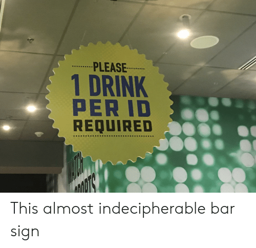 Bar, Sign, and This: PLEASE  1 DRINK  PER ID  REQUIRED This almost indecipherable bar sign