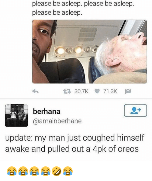 Girl Memes, Man, and Awake: please be asleep. please be asleep  please be asleep  t3 30.TK 71 .3Kド  berhana  @amainberhane  update: my man just coughed himself  awake and pulled out a 4pk of oreos 😂😂😂😂🤣😂