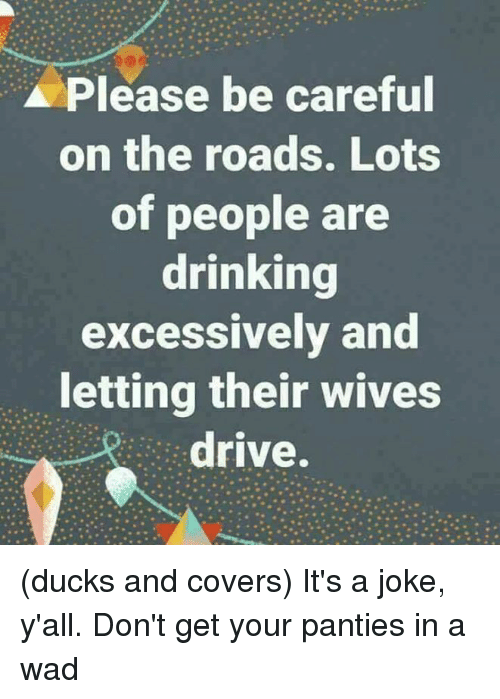 Drinking, Memes, and Covers: Please be careful  on the roads. Lots  of people are  drinking  excessively and  letting their wives  drive. (ducks and covers)  It's a joke, y'all. Don't get your panties in a wad