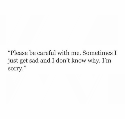 "Sorry, Sad, and Be Careful: ""Please be careful with me. Sometimes I  just get sad and I don't know why. I'm  sorry  02"