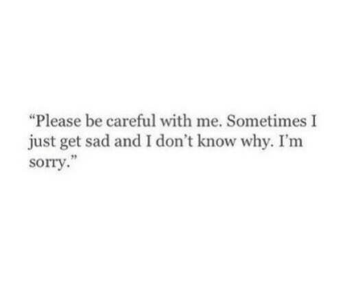 """Sorry, Sad, and Be Careful: """"Please be careful with me. Sometimes I  just get sad and I don't know why. I'm  sorry  75"""