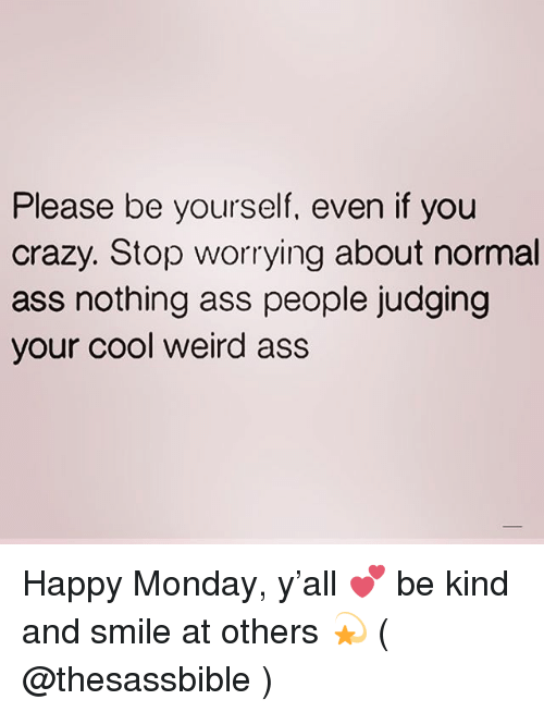 Ass, Crazy, and Weird: Please be yourself, even if you  crazy. Stop worrying about normal  ass nothing ass people judging  your cool weird ass Happy Monday, y'all 💕 be kind and smile at others 💫 ( @thesassbible )