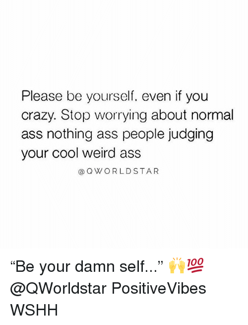 "Ass, Crazy, and Memes: Please be yourself, even if you  crazy. Stop worrying about normal  ass nothing ass people judging  your cool weird ass  @Q WORLDSTAR ""Be your damn self..."" 🙌💯 @QWorldstar PositiveVibes WSHH"
