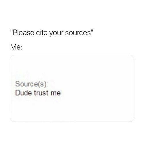 """Dude, Source, and Cite: """"Please cite your sources""""  Me:  Source(s)  Dude trust me"""