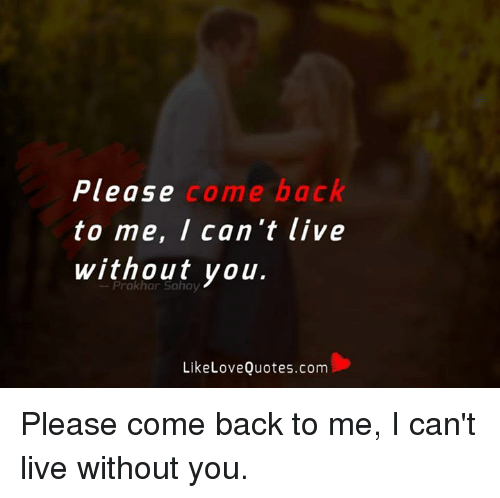 Please Come Back To Me I Cant Live Without You Like Love Quotescom