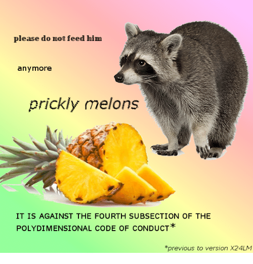 Code, Him, and Please: please do not feed him  anymore  prickly melons  IT IS AGAINST THE FOURTH SUBSECTION OF THE  POLYDIMENSIONAL CODE OF CONDUCT  *previous to version X24LM