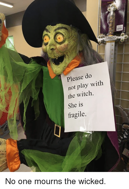 Dank, Wicked, and 🤖: Please do  not play with  the witch.  She is  fragile. No one mourns the wicked.